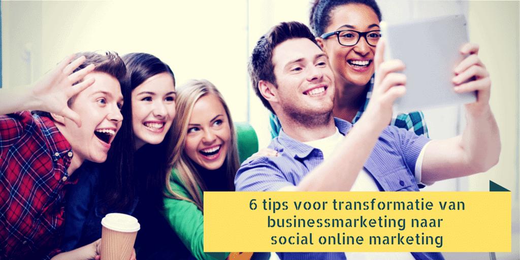 6 tips voor transformatie van businessmarketing naar social online marketing